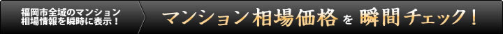 福岡市内全域のマンション相場情報を瞬時に表示!マンション相場価格を瞬間チェック!